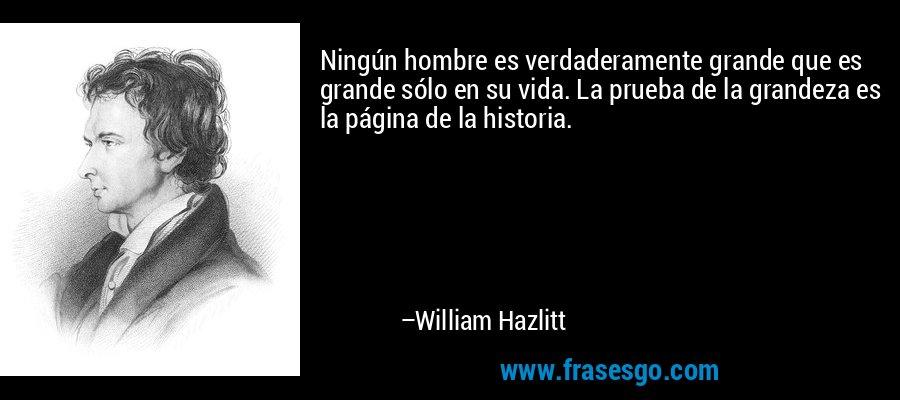 Ningún hombre es verdaderamente grande que es grande sólo en su vida. La prueba de la grandeza es la página de la historia. – William Hazlitt