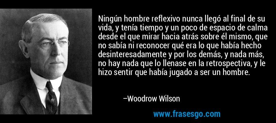 Ningún hombre reflexivo nunca llegó al final de su vida, y tenía tiempo y un poco de espacio de calma desde el que mirar hacia atrás sobre él mismo, que no sabía ni reconocer qué era lo que había hecho desinteresadamente y por los demás, y nada más, no hay nada que lo llenase en la retrospectiva, y le hizo sentir que había jugado a ser un hombre. – Woodrow Wilson