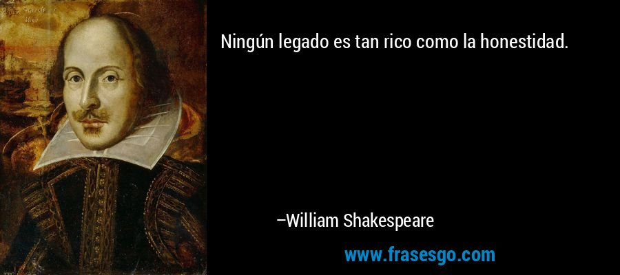 Ningún legado es tan rico como la honestidad. – William Shakespeare