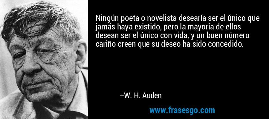 Ningún poeta o novelista desearía ser el único que jamás haya existido, pero la mayoría de ellos desean ser el único con vida, y un buen número cariño creen que su deseo ha sido concedido. – W. H. Auden