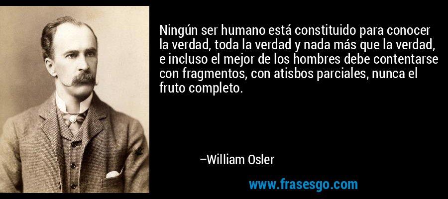 Ningún ser humano está constituido para conocer la verdad, toda la verdad y nada más que la verdad, e incluso el mejor de los hombres debe contentarse con fragmentos, con atisbos parciales, nunca el fruto completo. – William Osler