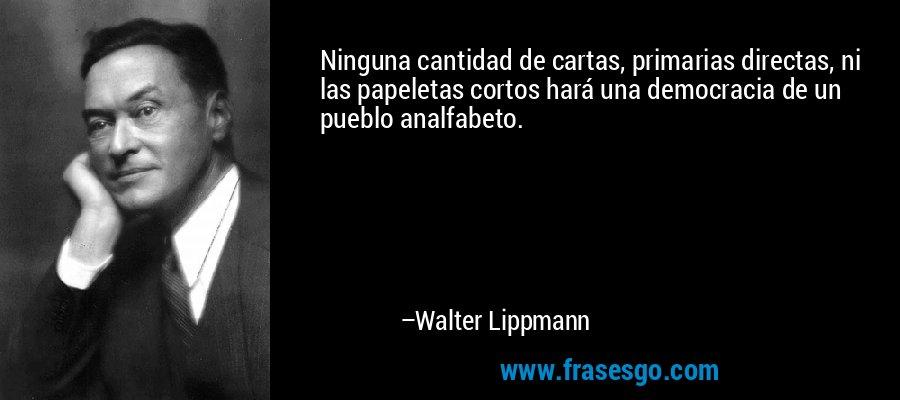 Ninguna cantidad de cartas, primarias directas, ni las papeletas cortos hará una democracia de un pueblo analfabeto. – Walter Lippmann