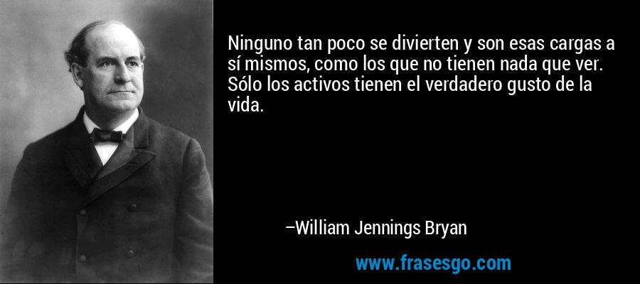 Ninguno tan poco se divierten y son esas cargas a sí mismos, como los que no tienen nada que ver. Sólo los activos tienen el verdadero gusto de la vida. – William Jennings Bryan