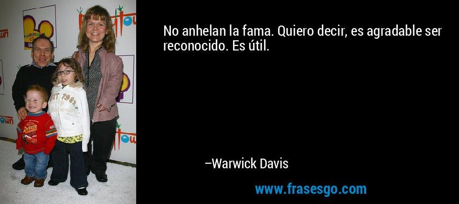No anhelan la fama. Quiero decir, es agradable ser reconocido. Es útil. – Warwick Davis