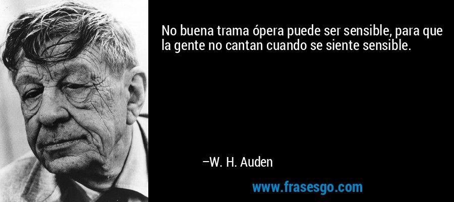 No buena trama ópera puede ser sensible, para que la gente no cantan cuando se siente sensible. – W. H. Auden