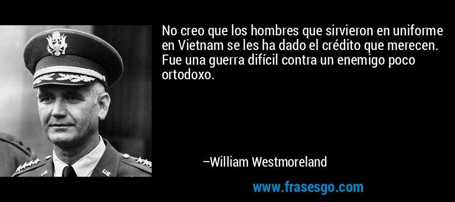 No creo que los hombres que sirvieron en uniforme en Vietnam se les ha dado el crédito que merecen. Fue una guerra difícil contra un enemigo poco ortodoxo. – William Westmoreland