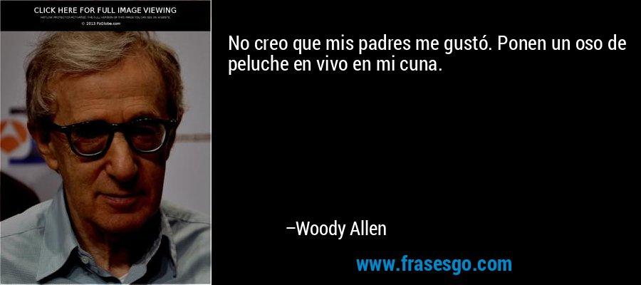 No creo que mis padres me gustó. Ponen un oso de peluche en vivo en mi cuna. – Woody Allen