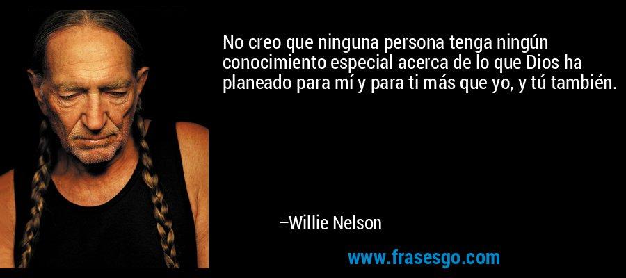No creo que ninguna persona tenga ningún conocimiento especial acerca de lo que Dios ha planeado para mí y para ti más que yo, y tú también. – Willie Nelson