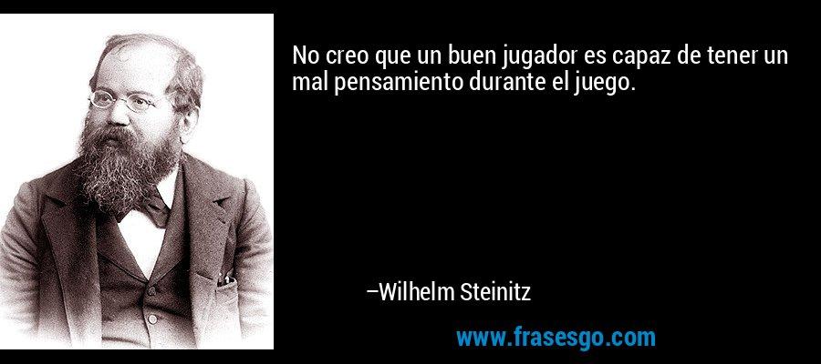 No creo que un buen jugador es capaz de tener un mal pensamiento durante el juego. – Wilhelm Steinitz