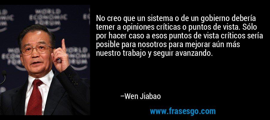 No creo que un sistema o de un gobierno debería temer a opiniones críticas o puntos de vista. Sólo por hacer caso a esos puntos de vista críticos sería posible para nosotros para mejorar aún más nuestro trabajo y seguir avanzando. – Wen Jiabao
