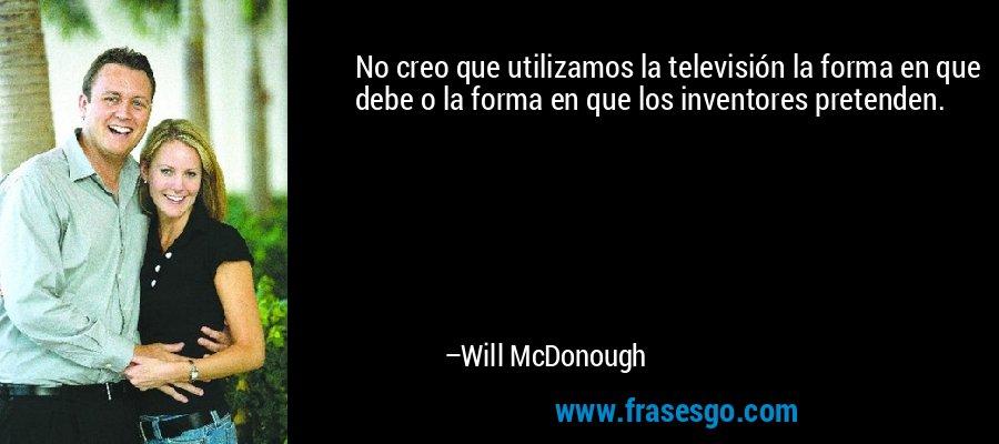 No creo que utilizamos la televisión la forma en que debe o la forma en que los inventores pretenden. – Will McDonough