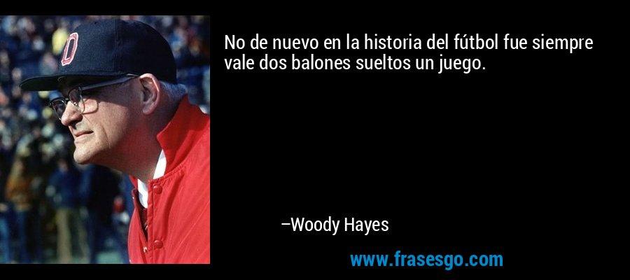 No de nuevo en la historia del fútbol fue siempre vale dos balones sueltos un juego. – Woody Hayes