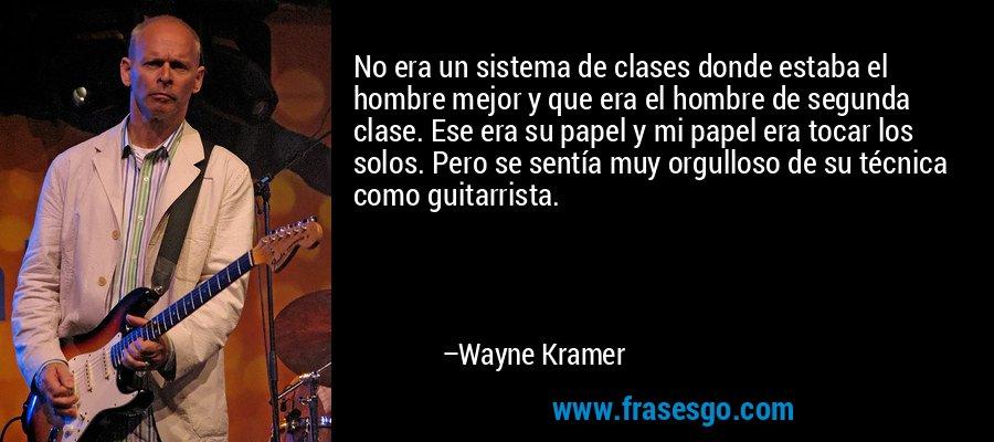 No era un sistema de clases donde estaba el hombre mejor y que era el hombre de segunda clase. Ese era su papel y mi papel era tocar los solos. Pero se sentía muy orgulloso de su técnica como guitarrista. – Wayne Kramer
