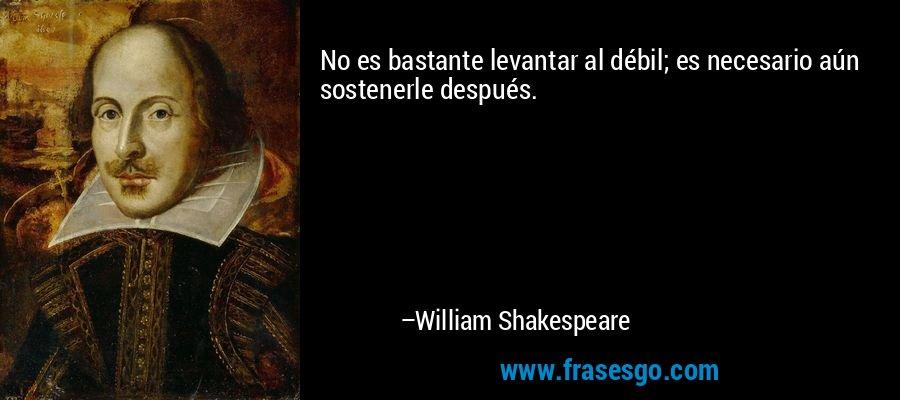 No es bastante levantar al débil; es necesario aún sostenerle después. – William Shakespeare
