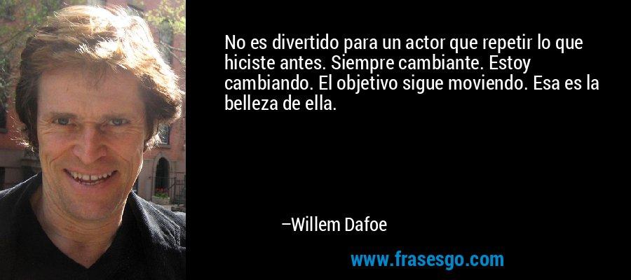 No es divertido para un actor que repetir lo que hiciste antes. Siempre cambiante. Estoy cambiando. El objetivo sigue moviendo. Esa es la belleza de ella. – Willem Dafoe