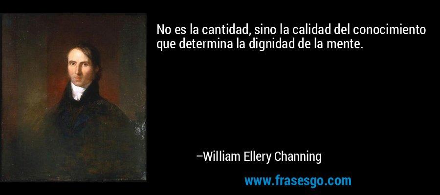 No es la cantidad, sino la calidad del conocimiento que determina la dignidad de la mente. – William Ellery Channing