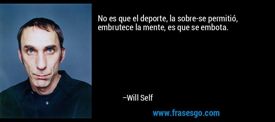 No es que el deporte, la sobre-se permitió, embrutece la mente, es que se embota. – Will Self
