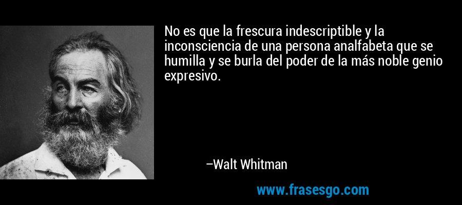 No es que la frescura indescriptible y la inconsciencia de una persona analfabeta que se humilla y se burla del poder de la más noble genio expresivo. – Walt Whitman