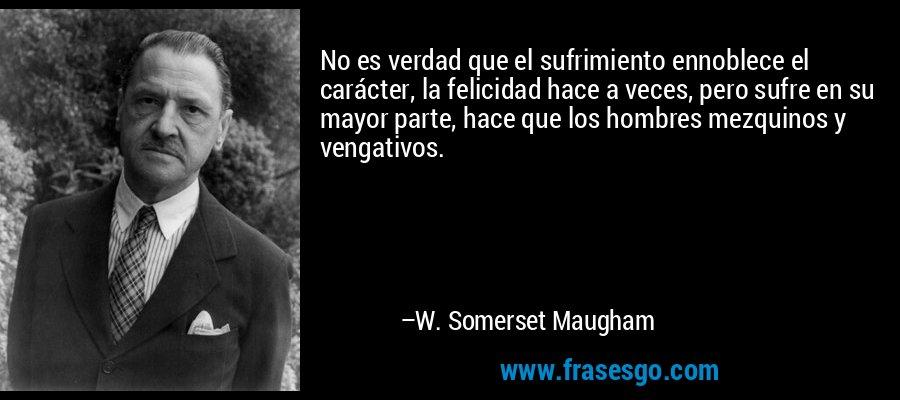 No es verdad que el sufrimiento ennoblece el carácter, la felicidad hace a veces, pero sufre en su mayor parte, hace que los hombres mezquinos y vengativos. – W. Somerset Maugham