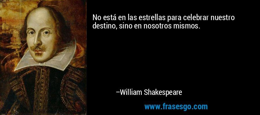 No está en las estrellas para celebrar nuestro destino, sino en nosotros mismos. – William Shakespeare