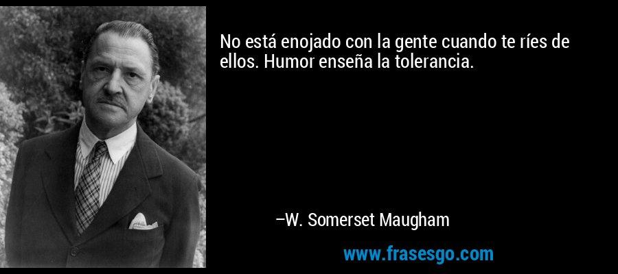 No está enojado con la gente cuando te ríes de ellos. Humor enseña la tolerancia. – W. Somerset Maugham