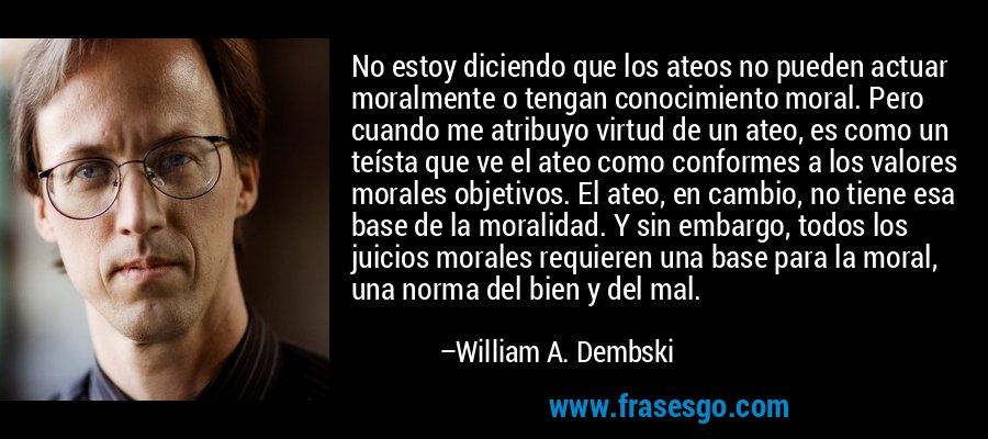 No estoy diciendo que los ateos no pueden actuar moralmente o tengan conocimiento moral. Pero cuando me atribuyo virtud de un ateo, es como un teísta que ve el ateo como conformes a los valores morales objetivos. El ateo, en cambio, no tiene esa base de la moralidad. Y sin embargo, todos los juicios morales requieren una base para la moral, una norma del bien y del mal. – William A. Dembski
