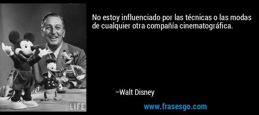 No estoy influenciado por las técnicas o las modas de cualquier otra compañía cinematográfica. – Walt Disney