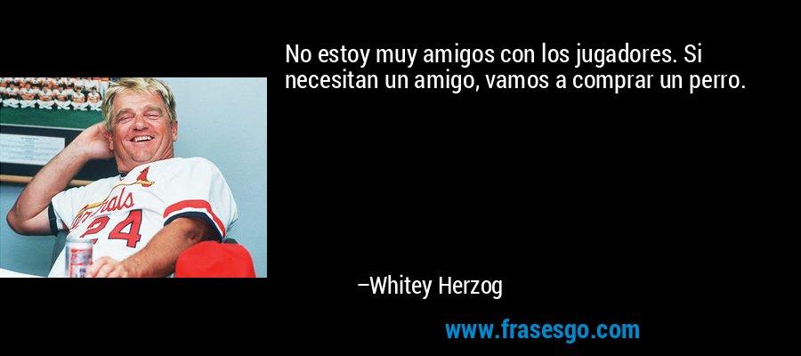 No estoy muy amigos con los jugadores. Si necesitan un amigo, vamos a comprar un perro. – Whitey Herzog