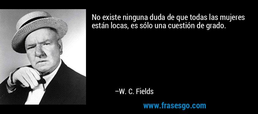 No existe ninguna duda de que todas las mujeres están locas, es sólo una cuestión de grado. – W. C. Fields