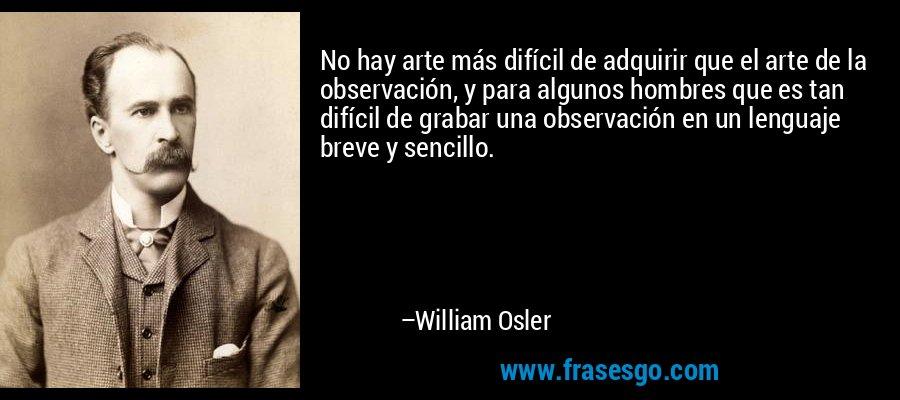No hay arte más difícil de adquirir que el arte de la observación, y para algunos hombres que es tan difícil de grabar una observación en un lenguaje breve y sencillo. – William Osler