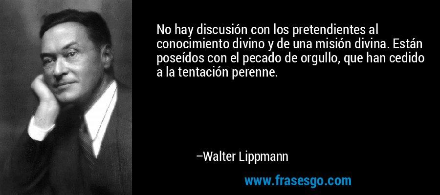 No hay discusión con los pretendientes al conocimiento divino y de una misión divina. Están poseídos con el pecado de orgullo, que han cedido a la tentación perenne. – Walter Lippmann