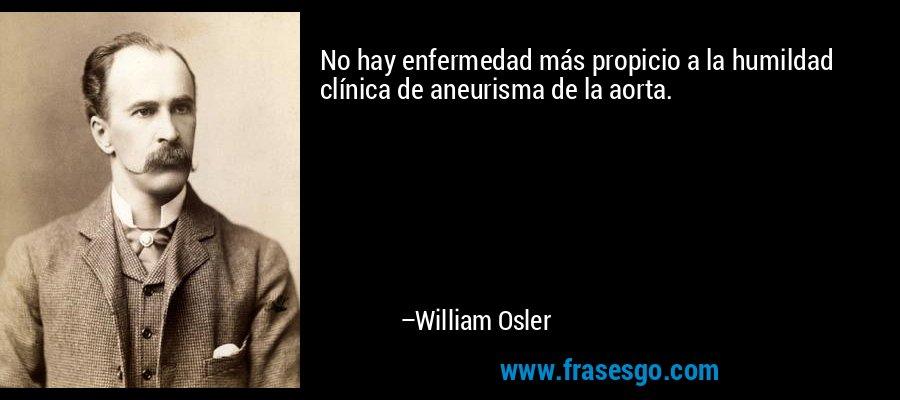 No hay enfermedad más propicio a la humildad clínica de aneurisma de la aorta. – William Osler