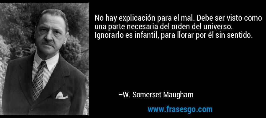 No hay explicación para el mal. Debe ser visto como una parte necesaria del orden del universo. Ignorarlo es infantil, para llorar por él sin sentido. – W. Somerset Maugham