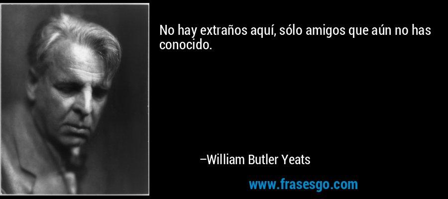 No hay extraños aquí, sólo amigos que aún no has conocido. – William Butler Yeats