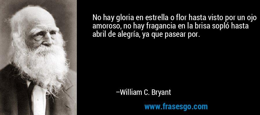 No hay gloria en estrella o flor hasta visto por un ojo amoroso, no hay fragancia en la brisa sopló hasta abril de alegría, ya que pasear por. – William C. Bryant