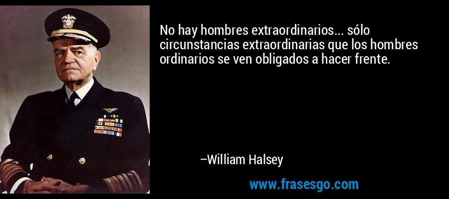 No hay hombres extraordinarios... sólo circunstancias extraordinarias que los hombres ordinarios se ven obligados a hacer frente. – William Halsey
