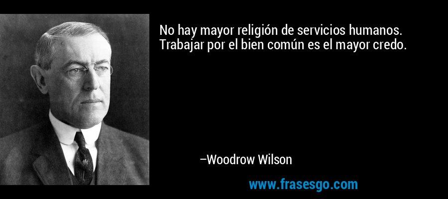 No hay mayor religión de servicios humanos. Trabajar por el bien común es el mayor credo. – Woodrow Wilson