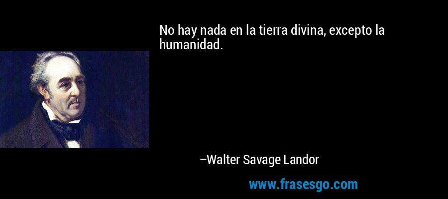 No hay nada en la tierra divina, excepto la humanidad. – Walter Savage Landor