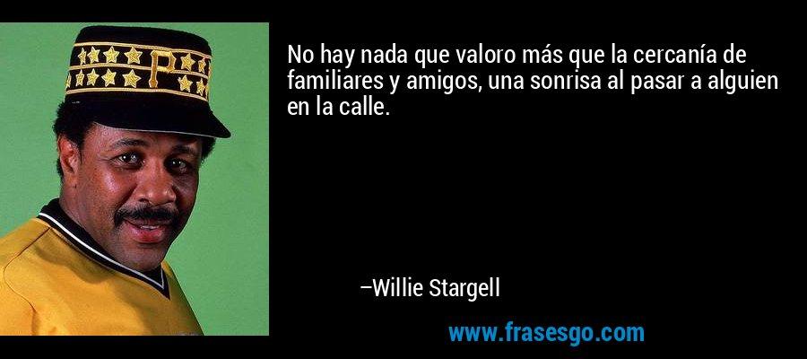 No hay nada que valoro más que la cercanía de familiares y amigos, una sonrisa al pasar a alguien en la calle. – Willie Stargell