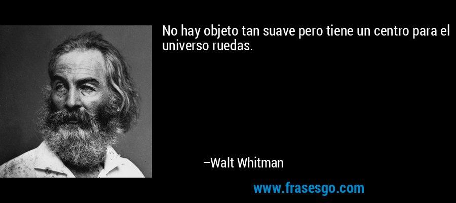 No hay objeto tan suave pero tiene un centro para el universo ruedas. – Walt Whitman