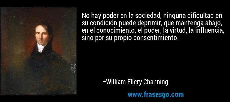 No hay poder en la sociedad, ninguna dificultad en su condición puede deprimir, que mantenga abajo, en el conocimiento, el poder, la virtud, la influencia, sino por su propio consentimiento. – William Ellery Channing