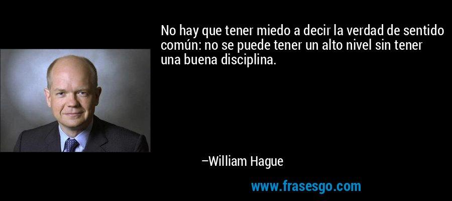 No hay que tener miedo a decir la verdad de sentido común: no se puede tener un alto nivel sin tener una buena disciplina. – William Hague
