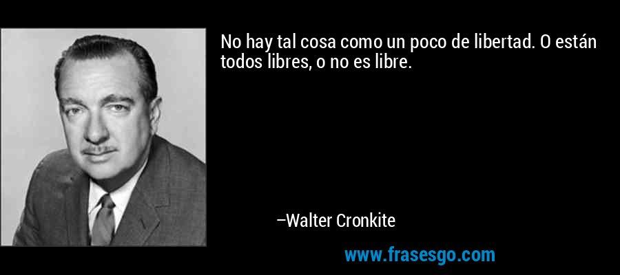 No hay tal cosa como un poco de libertad. O están todos libres, o no es libre. – Walter Cronkite