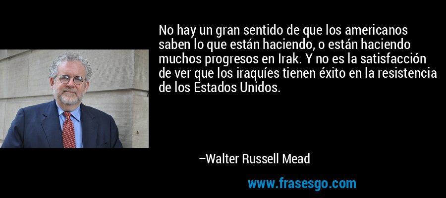 No hay un gran sentido de que los americanos saben lo que están haciendo, o están haciendo muchos progresos en Irak. Y no es la satisfacción de ver que los iraquíes tienen éxito en la resistencia de los Estados Unidos. – Walter Russell Mead