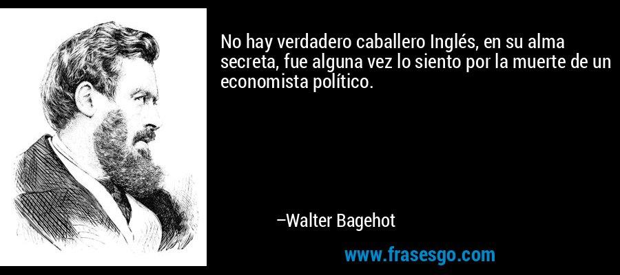 No hay verdadero caballero Inglés, en su alma secreta, fue alguna vez lo siento por la muerte de un economista político. – Walter Bagehot