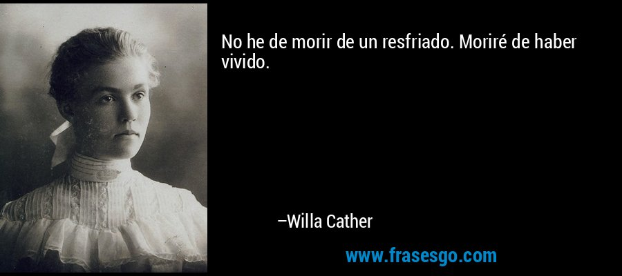 No he de morir de un resfriado. Moriré de haber vivido. – Willa Cather