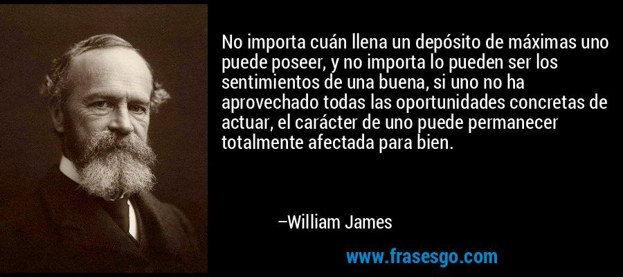 No importa cuán llena un depósito de máximas uno puede poseer, y no importa lo pueden ser los sentimientos de una buena, si uno no ha aprovechado todas las oportunidades concretas de actuar, el carácter de uno puede permanecer totalmente afectada para bien. – William James