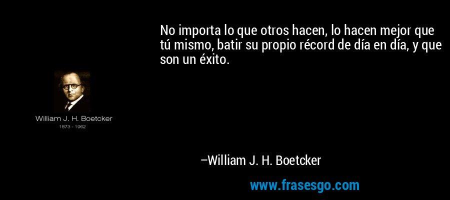 No importa lo que otros hacen, lo hacen mejor que tú mismo, batir su propio récord de día en día, y que son un éxito. – William J. H. Boetcker