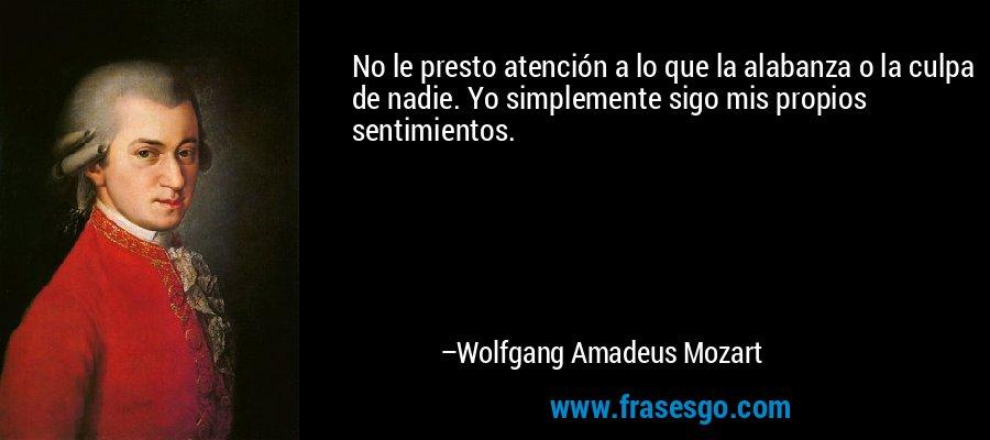 No le presto atención a lo que la alabanza o la culpa de nadie. Yo simplemente sigo mis propios sentimientos. – Wolfgang Amadeus Mozart