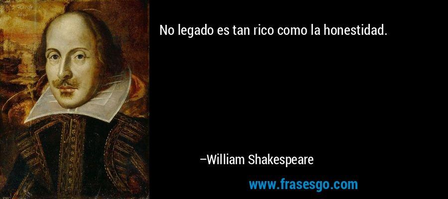 No legado es tan rico como la honestidad. – William Shakespeare